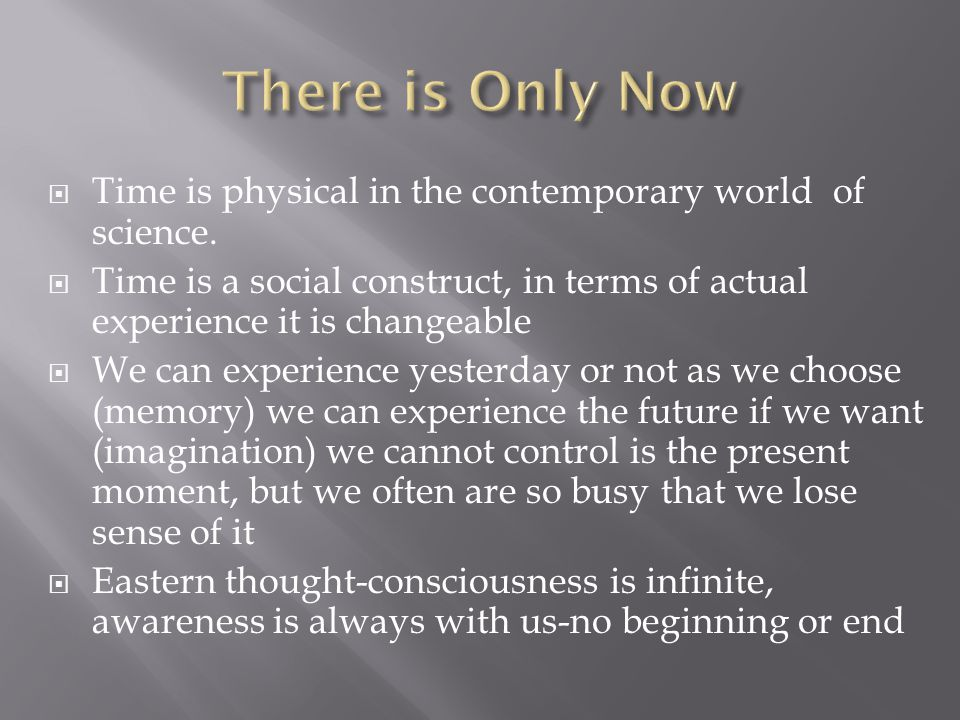 There is Only Now Time is physical in the contemporary world of science. Time is a social construct, in terms of actual experience it is changeable.