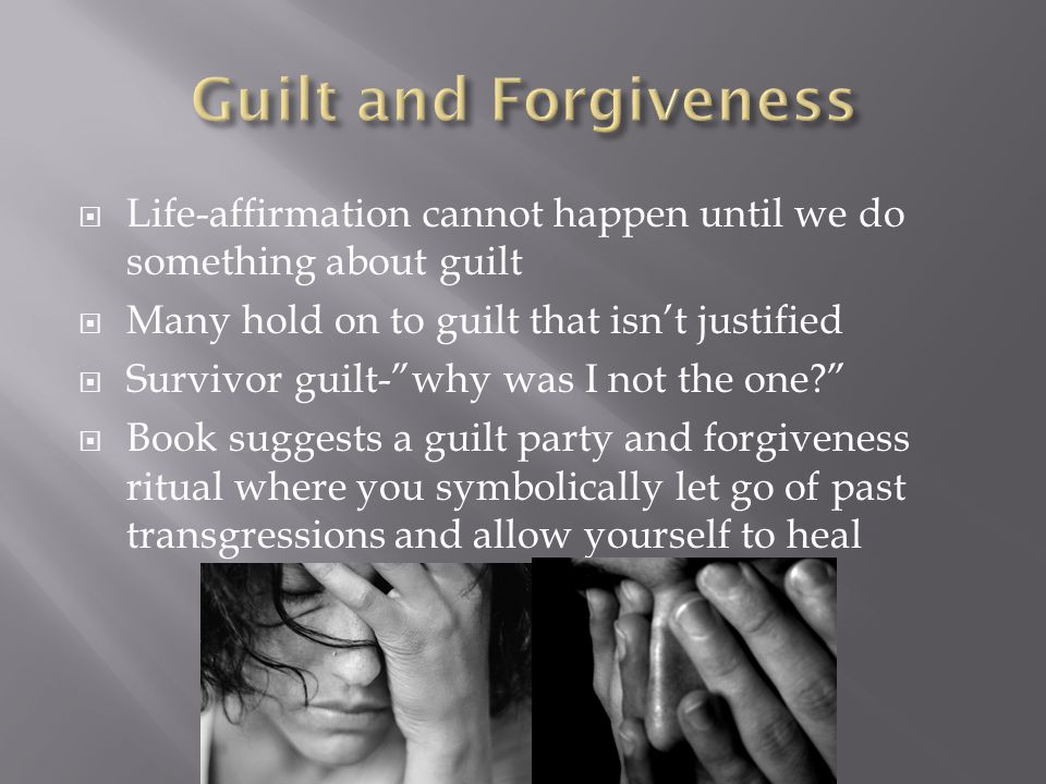 Guilt and Forgiveness Life-affirmation cannot happen until we do something about guilt. Many hold on to guilt that isn't justified.