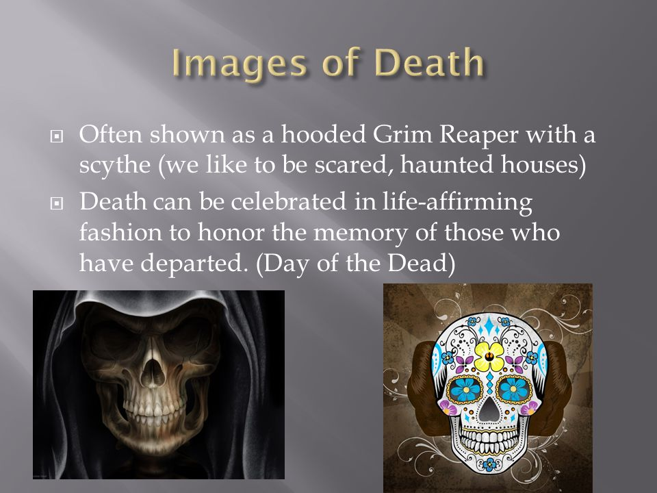 Images of Death Often shown as a hooded Grim Reaper with a scythe (we like to be scared, haunted houses)