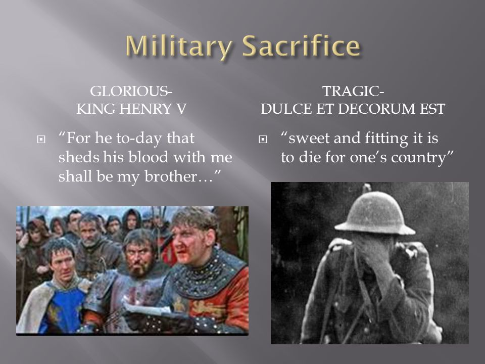 Military Sacrifice Glorious- king Henry V. Tragic- Dulce Et Decorum est. For he to-day that sheds his blood with me shall be my brother…