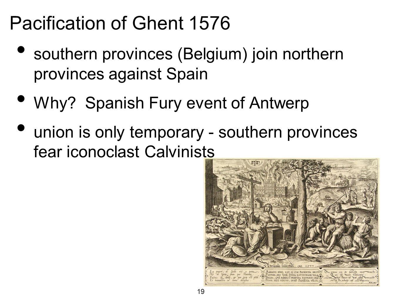Pacification of Ghent 1576 southern provinces (Belgium) join northern provinces against Spain. Why Spanish Fury event of Antwerp.