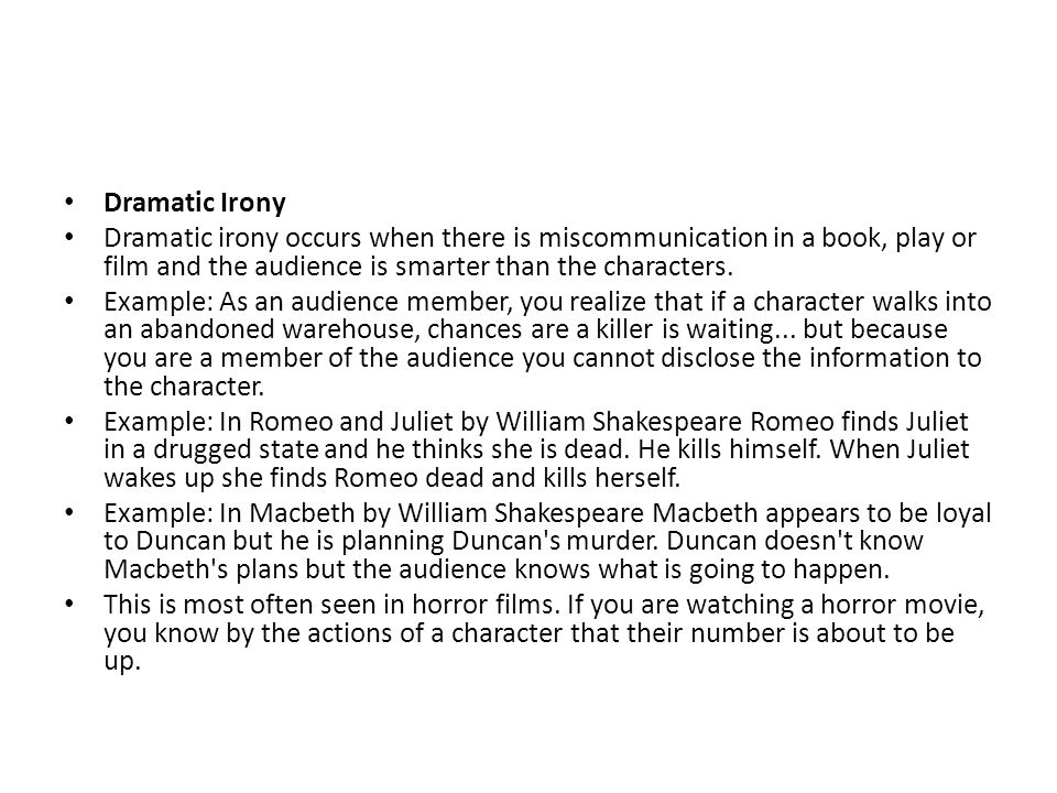 Dramatic Irony Dramatic irony occurs when there is miscommunication in a book, play or film and the audience is smarter than the characters.