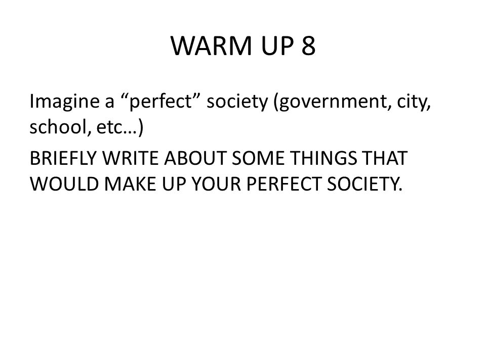 WARM UP 8 Imagine a perfect society (government, city, school, etc…)