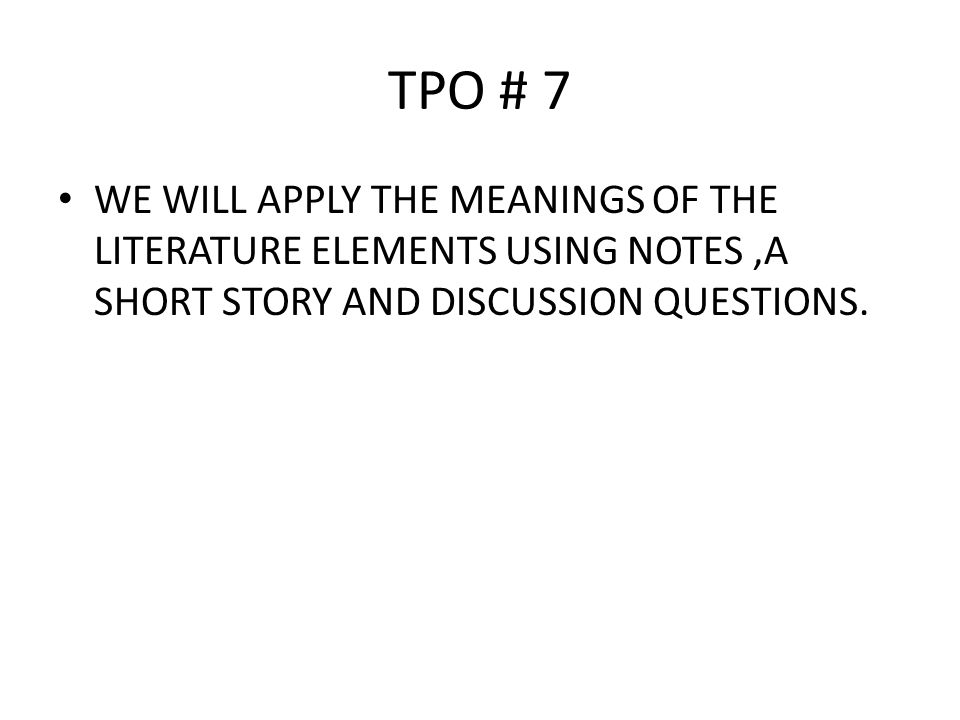 TPO # 7 WE WILL APPLY THE MEANINGS OF THE LITERATURE ELEMENTS USING NOTES ,A SHORT STORY AND DISCUSSION QUESTIONS.