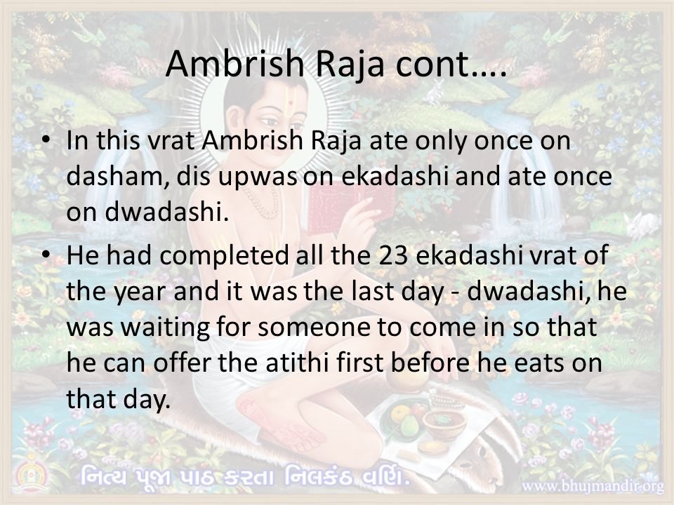Ambrish Raja cont…. In this vrat Ambrish Raja ate only once on dasham, dis upwas on ekadashi and ate once on dwadashi.