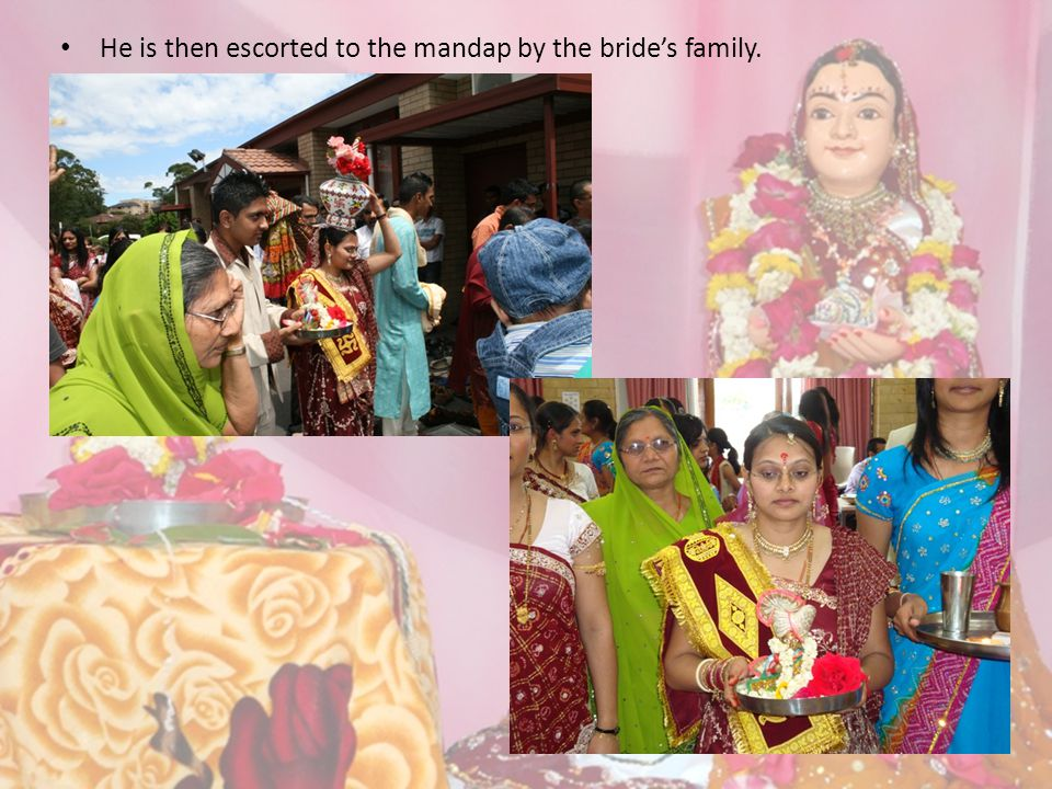 He is then escorted to the mandap by the bride's family.
