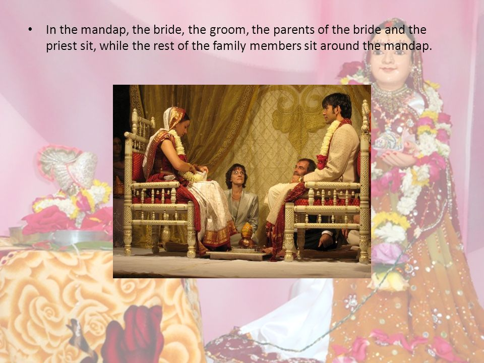 In the mandap, the bride, the groom, the parents of the bride and the priest sit, while the rest of the family members sit around the mandap.