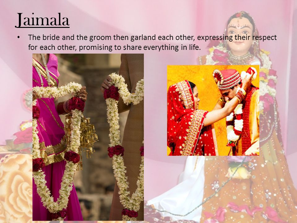 Jaimala The bride and the groom then garland each other, expressing their respect for each other, promising to share everything in life.