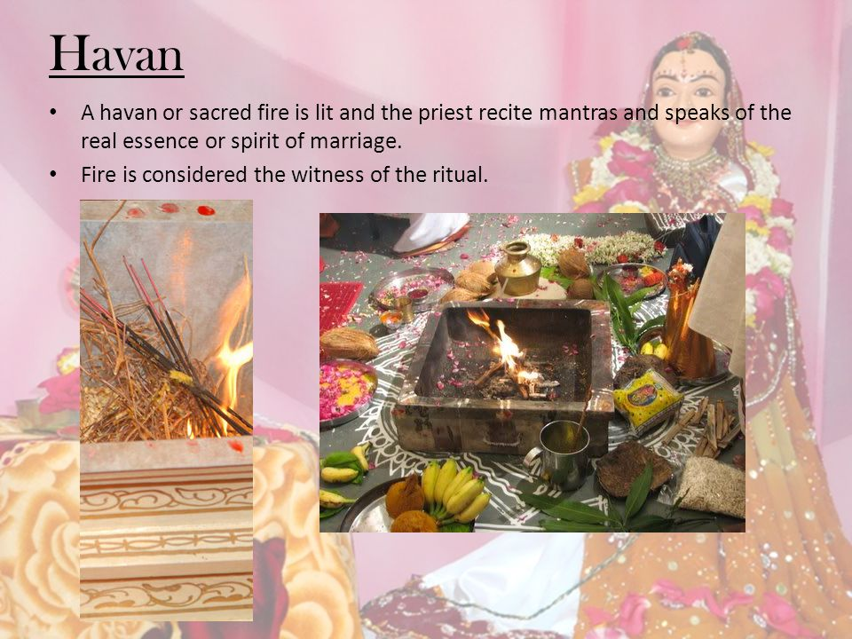 Havan A havan or sacred fire is lit and the priest recite mantras and speaks of the real essence or spirit of marriage.