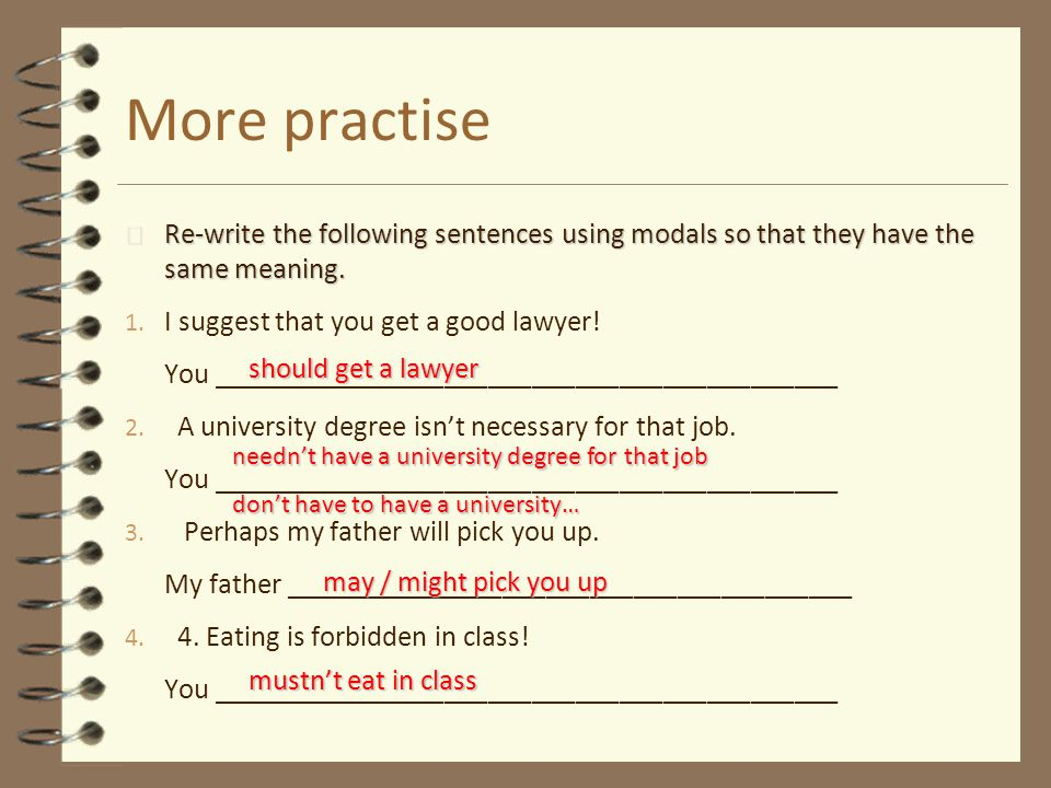 More practise Re-write the following sentences using modals so that they have the same meaning. I suggest that you get a good lawyer!