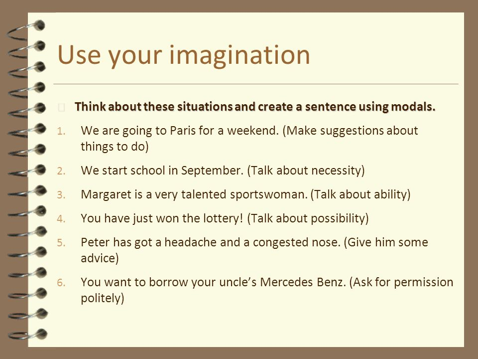 Use your imagination Think about these situations and create a sentence using modals.
