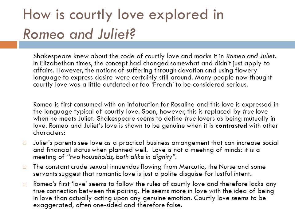 romeo and juliet courtly love essay Essay on romeo and juliet-love- feature article love is a certain inborn suffering derived from the sight of and excessive meditation upon the beauty of the opposite sex, which causes each one to wish above all things the embraces of the other, and by common desires carry out all of love's precepts in the other's embrace is definition of .