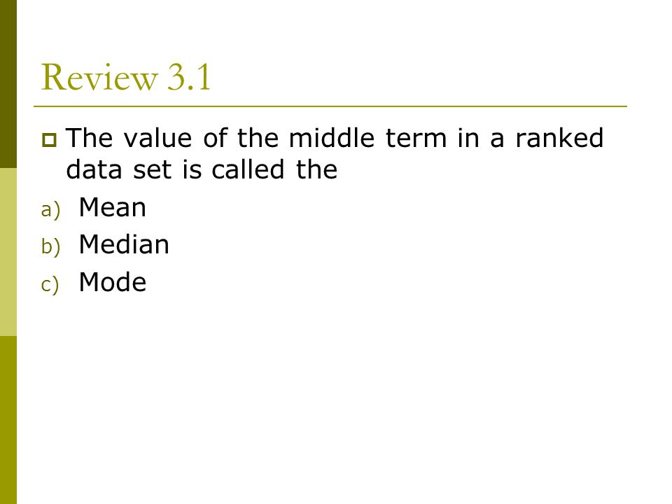 Review 3.1 The value of the middle term in a ranked data set is called the Mean Median Mode