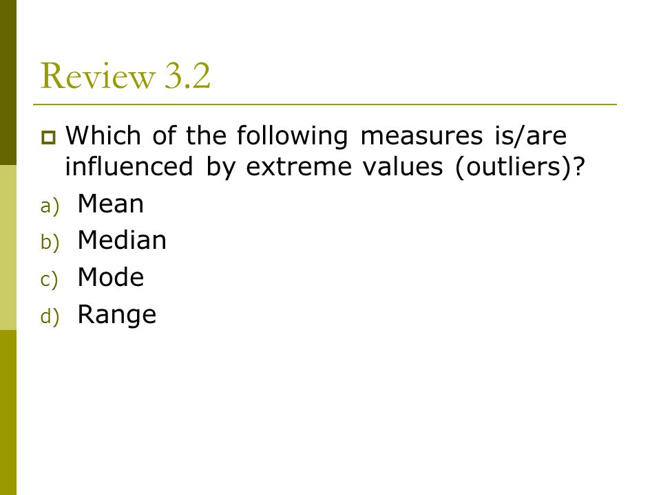 Review 3.2 Which of the following measures is/are influenced by extreme values (outliers) Mean. Median.