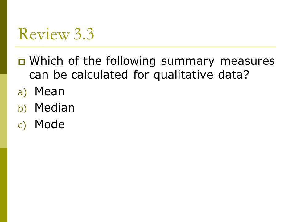 Review 3.3 Which of the following summary measures can be calculated for qualitative data Mean. Median.