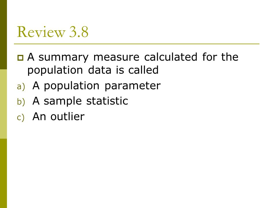Review 3.8 A summary measure calculated for the population data is called. A population parameter.