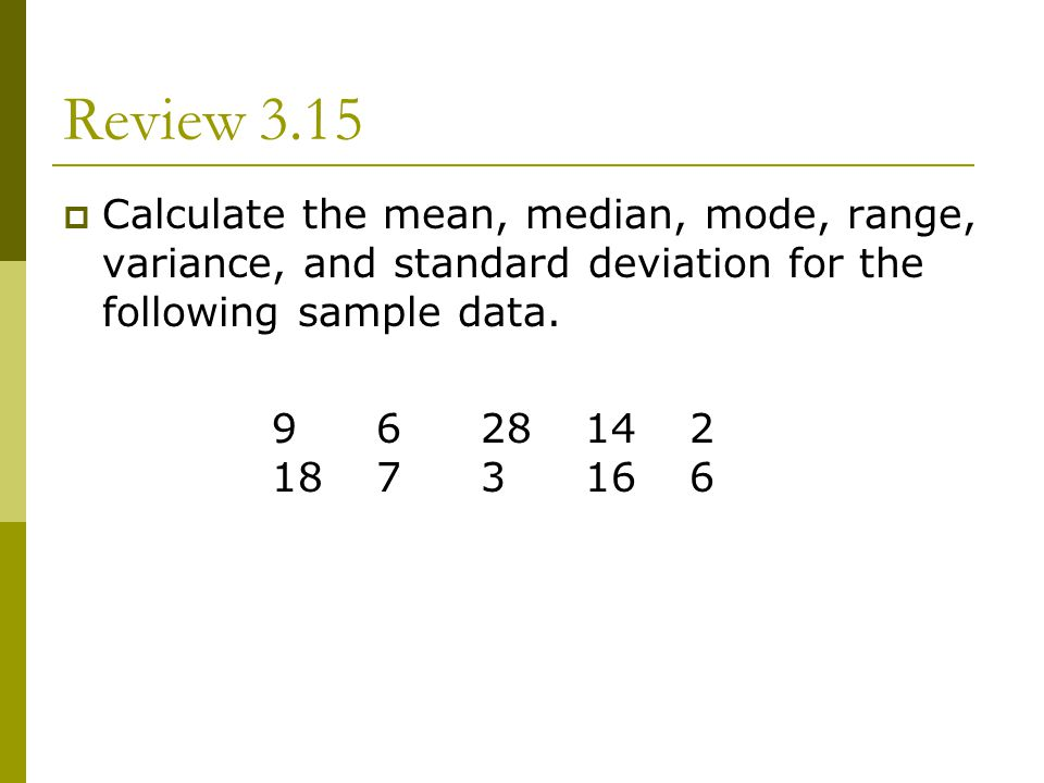 Review 3.15 Calculate the mean, median, mode, range, variance, and standard deviation for the following sample data.