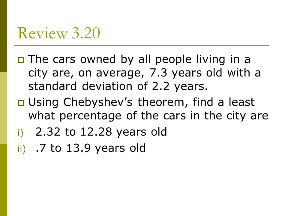 Review 3.20 The cars owned by all people living in a city are, on average, 7.3 years old with a standard deviation of 2.2 years.