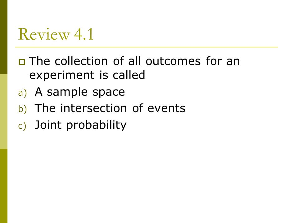 Review 4.1 The collection of all outcomes for an experiment is called