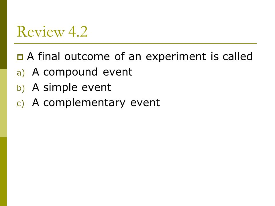 Review 4.2 A final outcome of an experiment is called A compound event