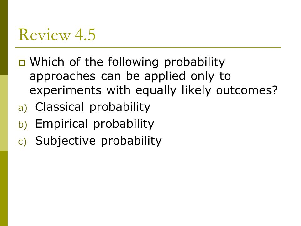 Review 4.5 Which of the following probability approaches can be applied only to experiments with equally likely outcomes