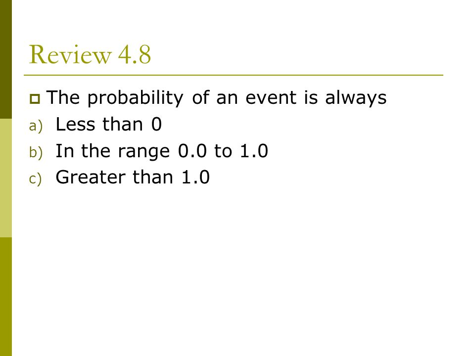 Review 4.8 The probability of an event is always Less than 0