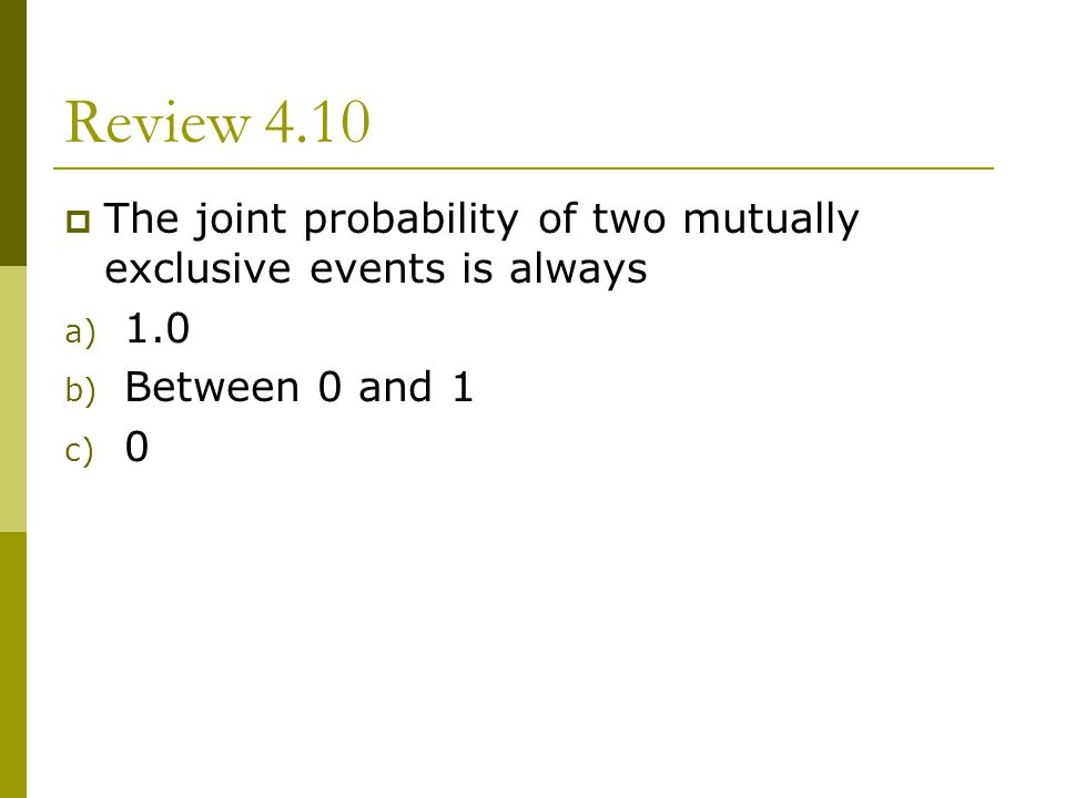 Review 4.10 The joint probability of two mutually exclusive events is always 1.0 Between 0 and 1