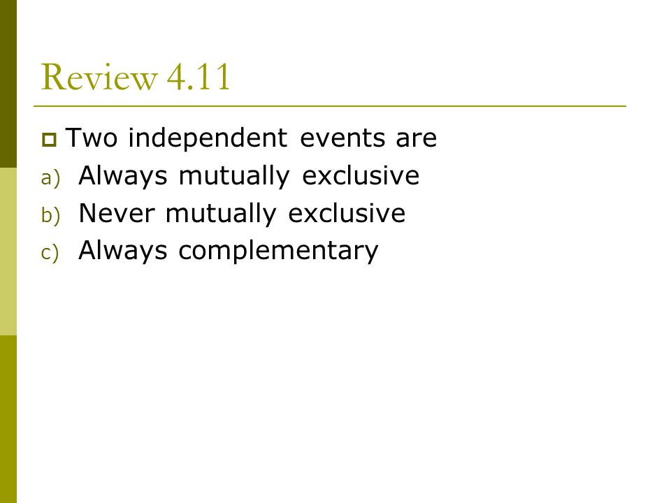 Review 4.11 Two independent events are Always mutually exclusive