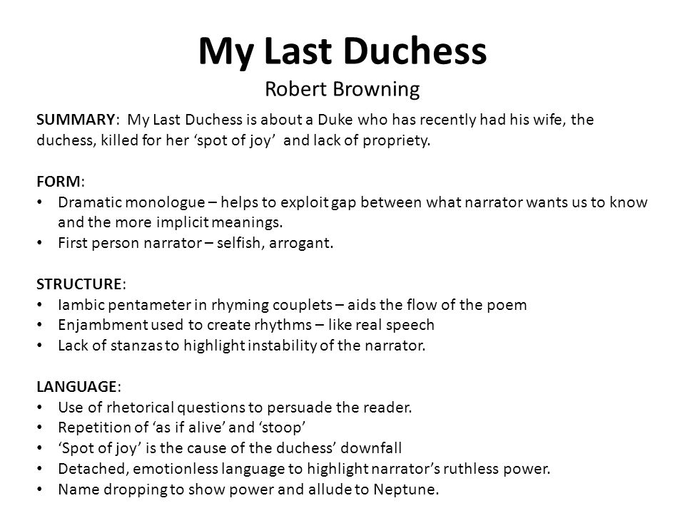 literary devices in my last duchess My last duchess character analysis my last duchess is a mysterious dramatic monologue about a duke of ferrara who is showing off a portrait of his late wife to a visitor of his home while showing this portrait of his last duchess, the duke begins to reminisce on their lives together, and, although he chooses his words carefully as he speaks.