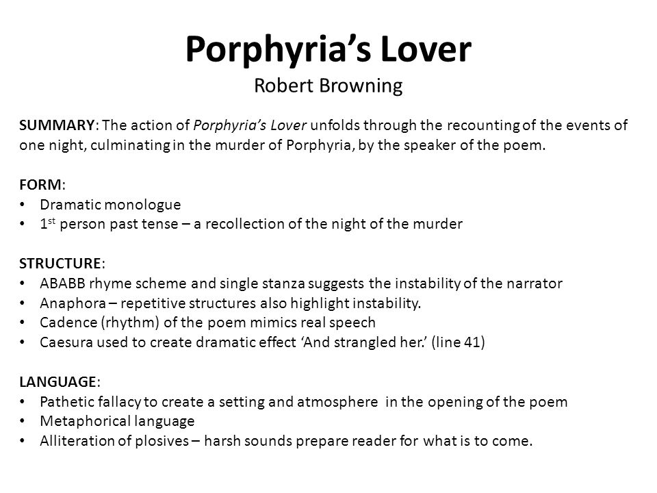 porphyrias lover analysis Porphyria's lover summary porphyria's lover, which first appeared as porphyria in the monthly repository in january 1836, is the earliest and most shocking of robert browning's dramatic monologuesthe speaker or, perhaps more accurately, thinker of the poem recounts how he killed his illicit lover, porphyria, by strangling her with her own hair.