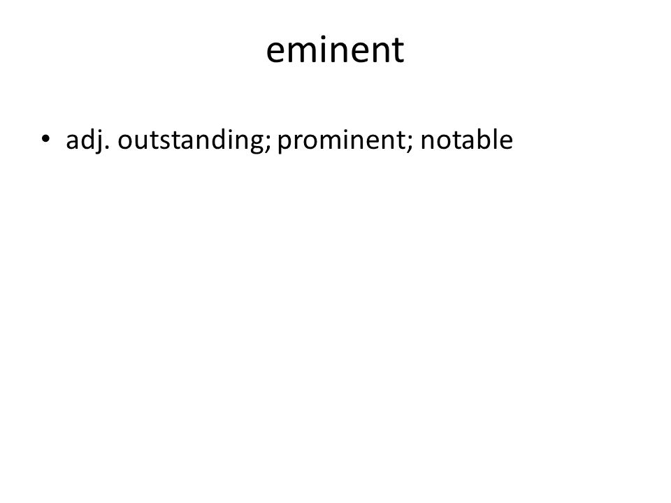 eminent adj. outstanding; prominent; notable
