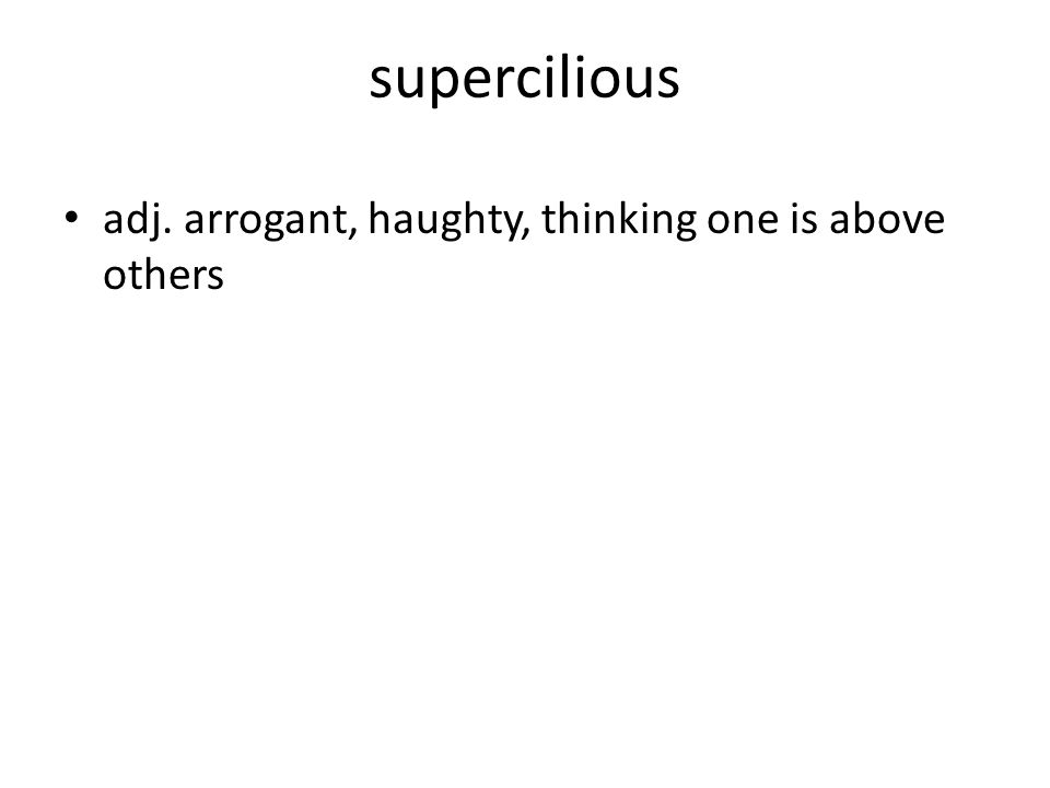 supercilious adj. arrogant, haughty, thinking one is above others