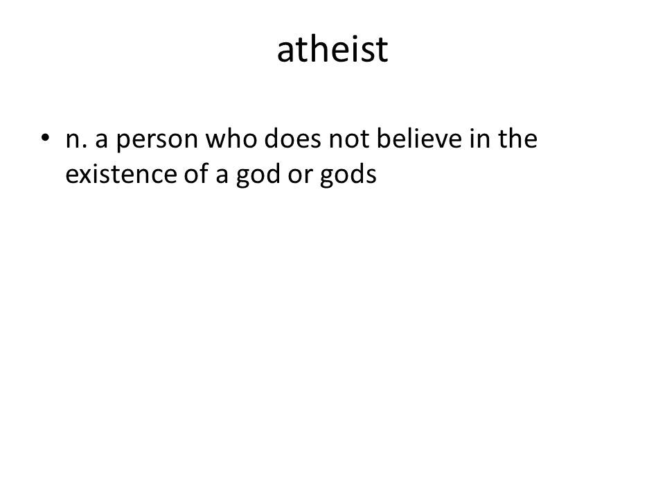 atheist n. a person who does not believe in the existence of a god or gods