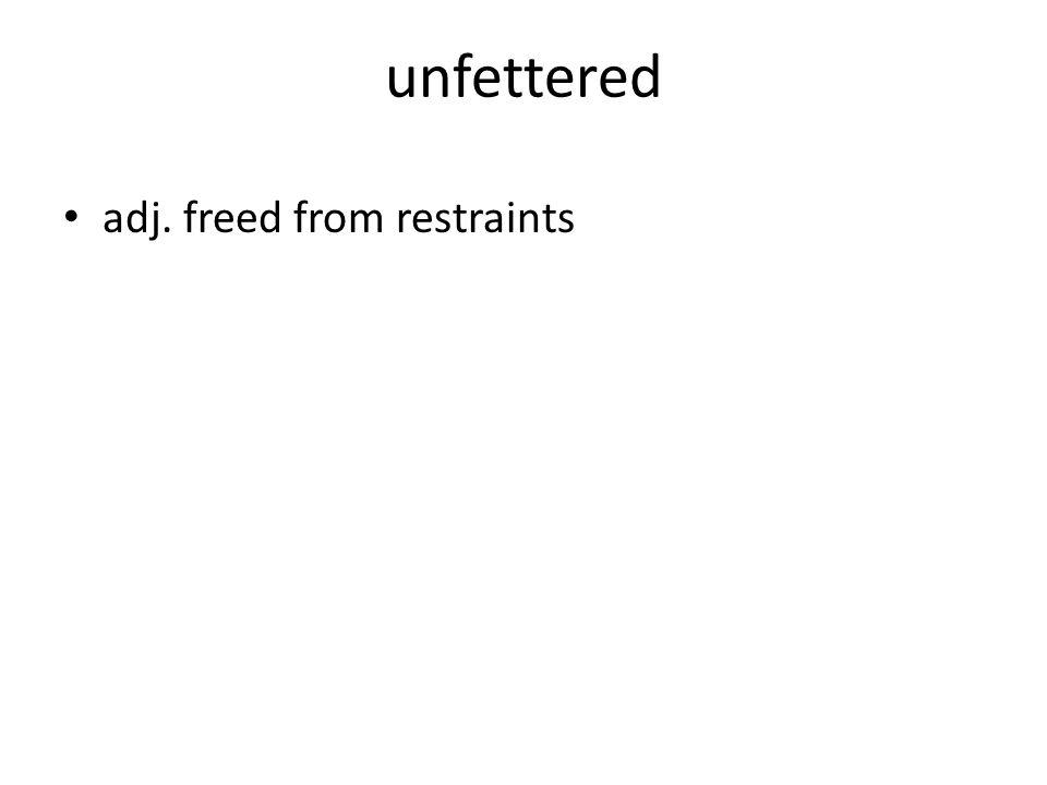 unfettered adj. freed from restraints