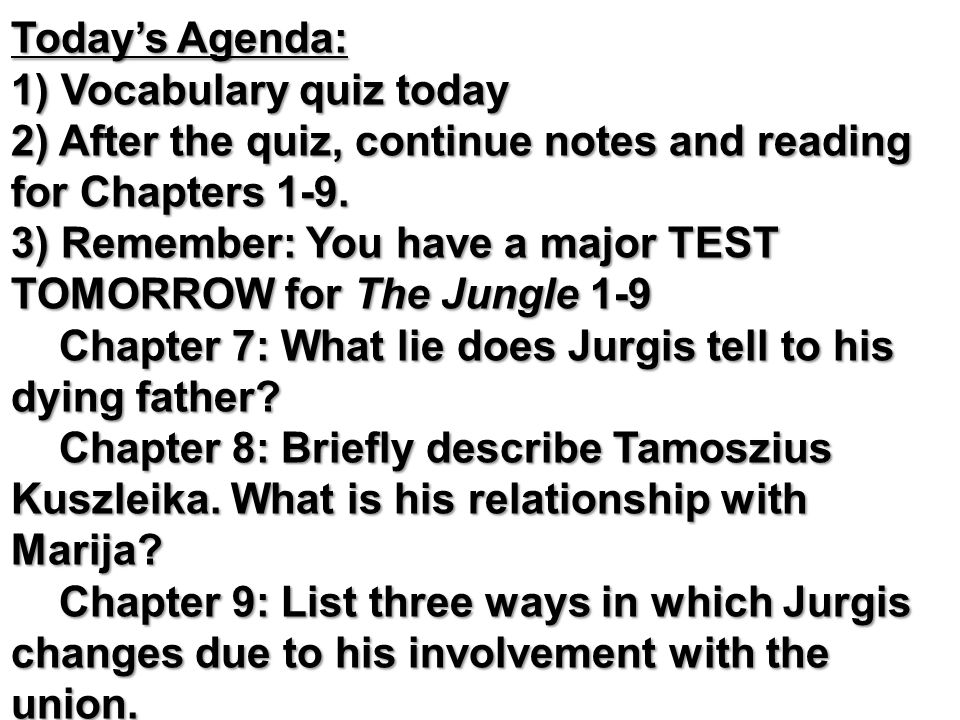 Today's Agenda: 1) Vocabulary quiz today 2) After the quiz, continue notes and reading for Chapters 1-9. 3) Remember: You have a major TEST TOMORROW for The Jungle 1-9 Chapter 7: What lie does Jurgis tell to his dying father Chapter 8: Briefly describe Tamoszius Kuszleika. What is his relationship with Marija Chapter 9: List three ways in which Jurgis changes due to his involvement with the union. PASSWORDS
