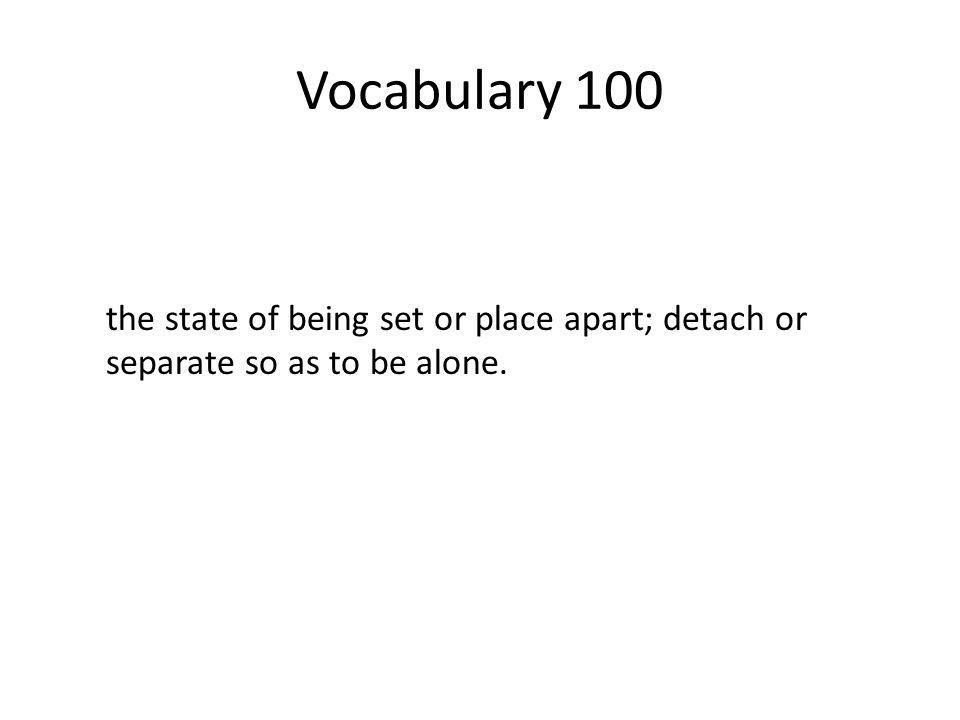 Vocabulary 100 the state of being set or place apart; detach or separate so as to be alone.