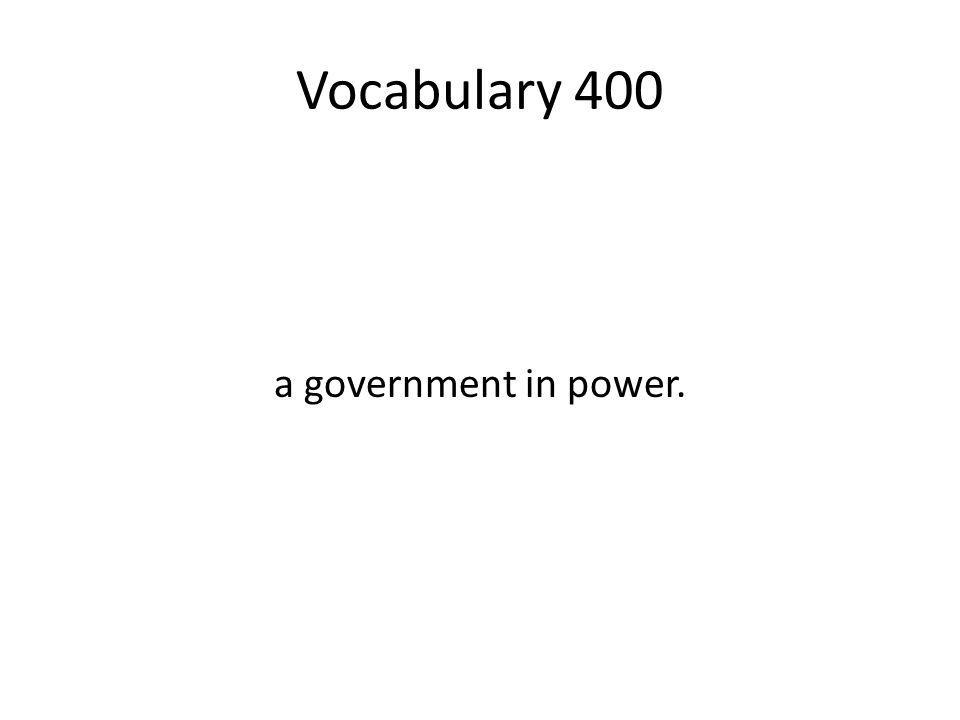 Vocabulary 400 a government in power.