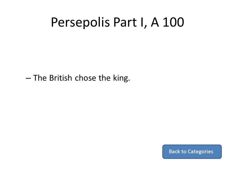 Persepolis Part I, A 100 The British chose the king.