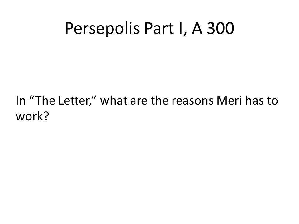 Persepolis Part I, A 300 In The Letter, what are the reasons Meri has to work