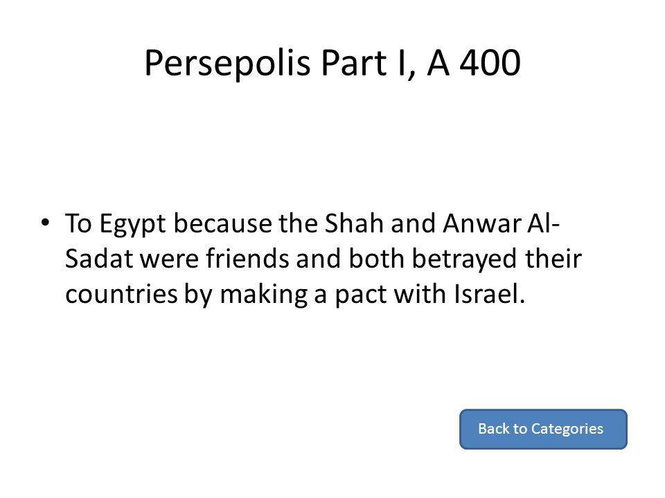 Persepolis Part I, A 400 To Egypt because the Shah and Anwar Al-Sadat were friends and both betrayed their countries by making a pact with Israel.
