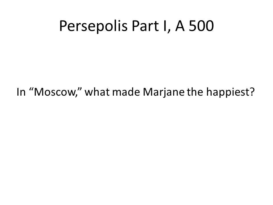 Persepolis Part I, A 500 In Moscow, what made Marjane the happiest