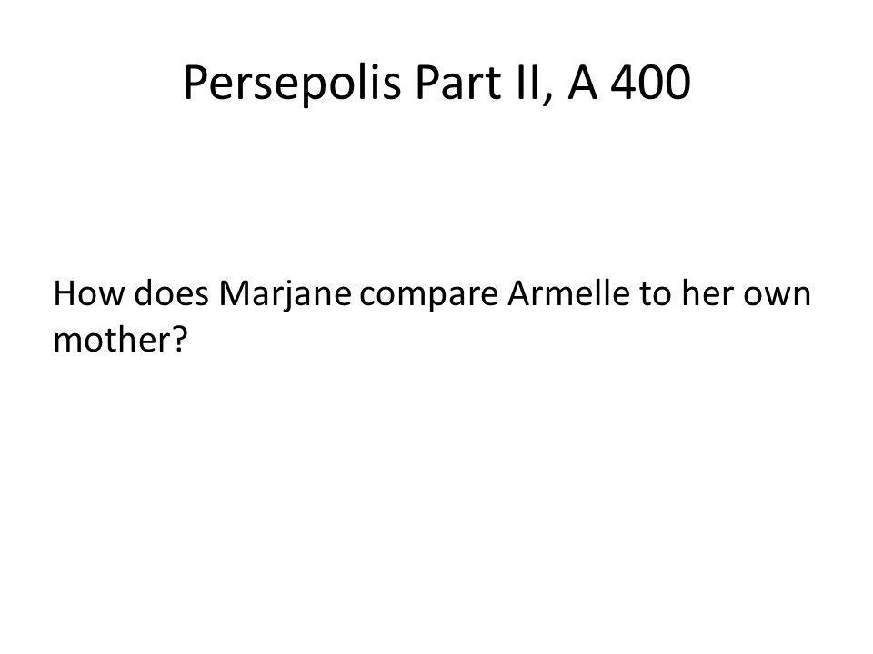 Persepolis Part II, A 400 How does Marjane compare Armelle to her own mother