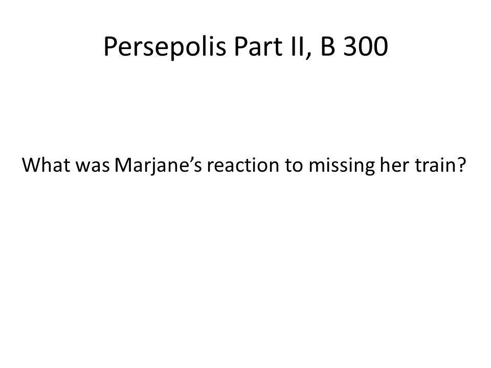 Persepolis Part II, B 300 What was Marjane's reaction to missing her train