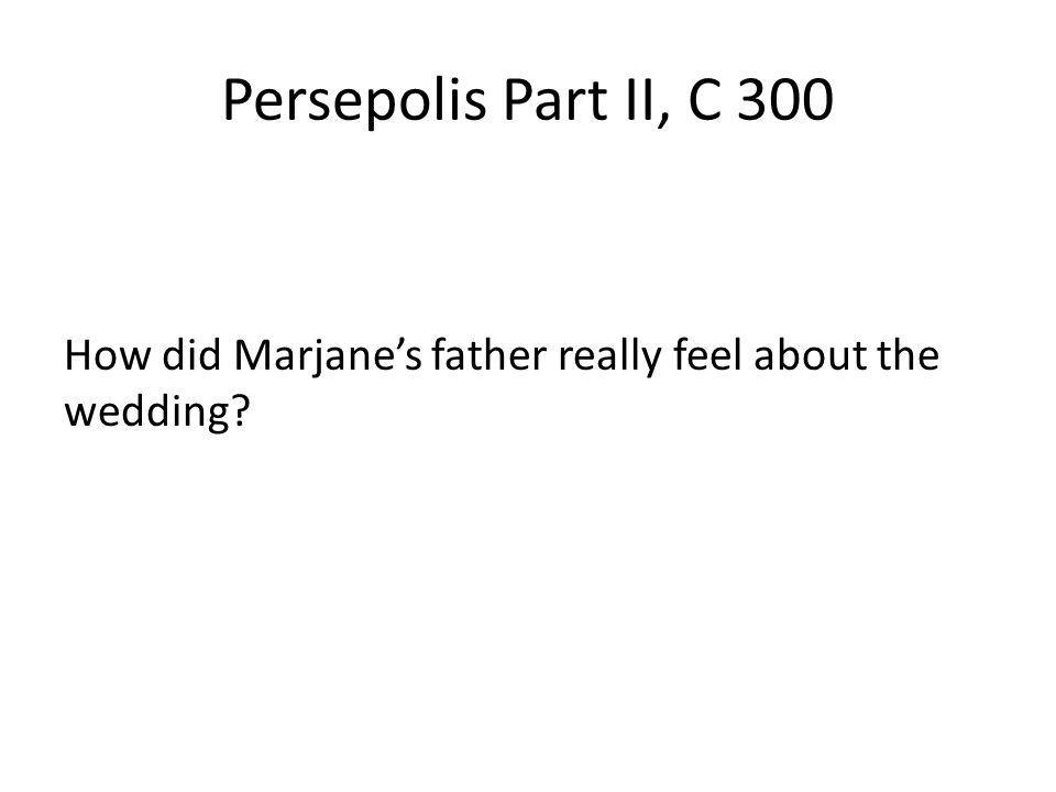 Persepolis Part II, C 300 How did Marjane's father really feel about the wedding