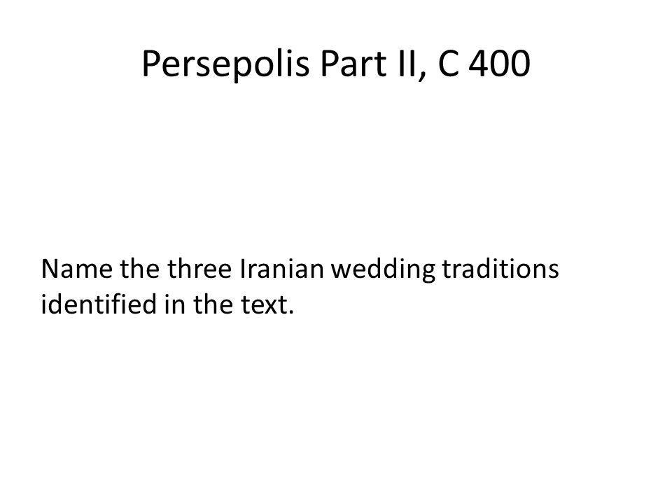 Persepolis Part II, C 400 Name the three Iranian wedding traditions identified in the text.