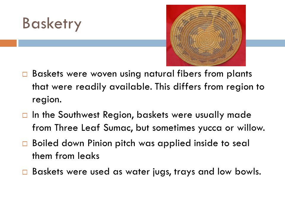 Basketry Baskets were woven using natural fibers from plants that were readily available. This differs from region to region.