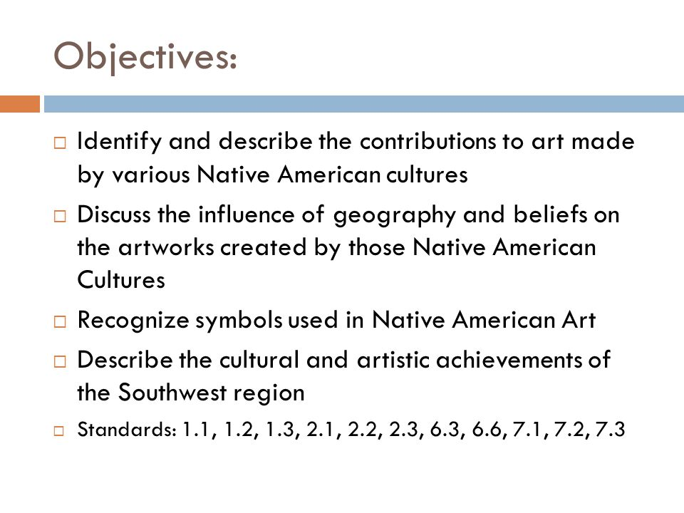 Objectives: Identify and describe the contributions to art made by various Native American cultures.
