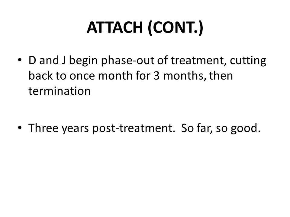 ATTACH (CONT.) D and J begin phase-out of treatment, cutting back to once month for 3 months, then termination.