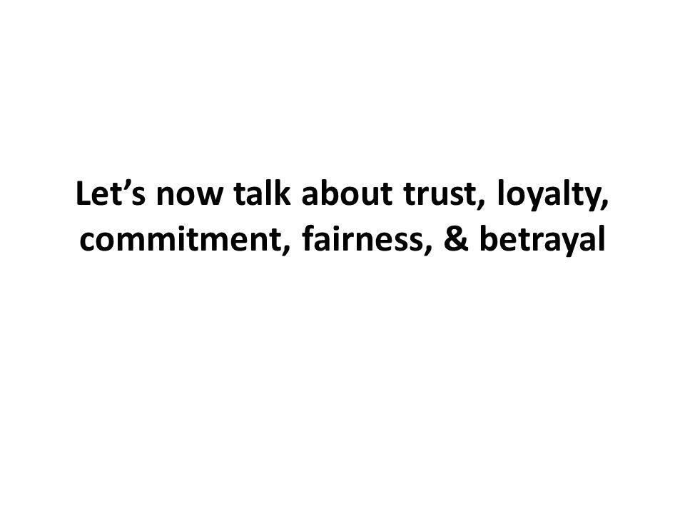 Let's now talk about trust, loyalty, commitment, fairness, & betrayal