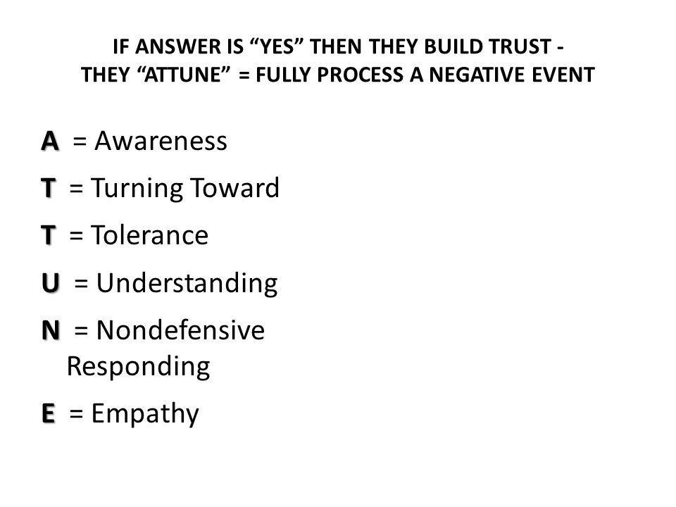 IF ANSWER IS YES THEN THEY BUILD TRUST - THEY ATTUNE = FULLY PROCESS A NEGATIVE EVENT